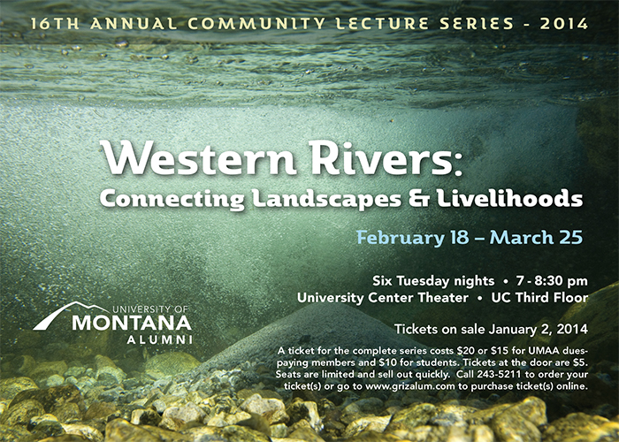 16th Annual Community Lecture Series: Western Rivers: Connecting Landscapes & Livelihoods. A ticket for the complete series costs $20 or $15 for UMAA dues-paying members and $10 for students. Tickets at the door are $5. Seats are limited and sell out quickly. Call 243-5211 to order your tickets or order online.