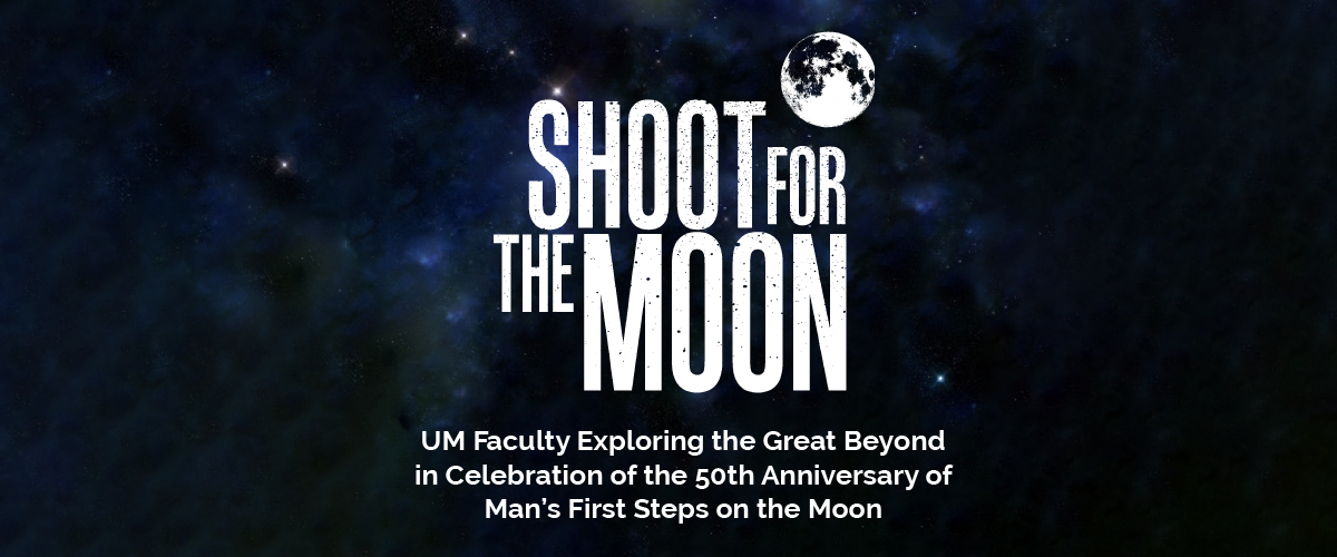 Text that reads: SHOOT FOR THE MOON -  UM Faculty Exploring the Great Beyond in Celebration of the 50th Anniversary of Man's First Steps on the Moon.  and an image of the moon over a background image of space.