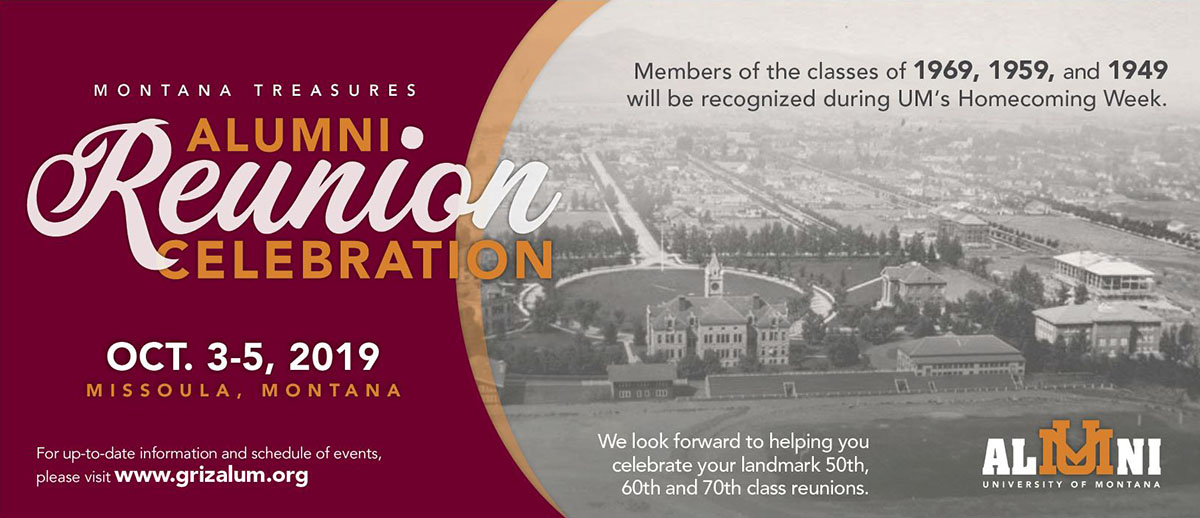 Montana Treasures Alumni Reunion Celebration logo. oct. 3-5, 2019 Missoula, Montana. Members of the classes of 1969, 1959 and 1949 will be recognized during UM's Homecoming Week. We look forward to helping you celebrate your landmark 50th, 60th and 70th class reunions.