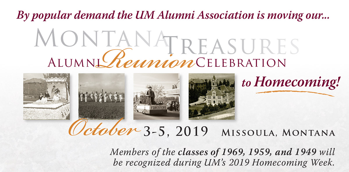 By Popular demand the UM Alumni Association our Montana Treasure Alumni Reunion Celebration to Homecoming. October 3-5, 2019 Missoula, Montana. Members of the classes of 1969, 1959, and 1949 will be recognized during UM's 2019 Homecoming Week.
